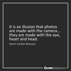 It is an illusion that photos are made with the camera... they are made with the eye, heart and head. - Henri Cartier-Bresson #1