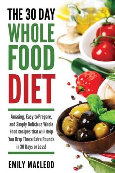 The 30 Day Whole Food Diet: Amazing, Easy to Prepare, and Simply Delicious Whole Food Recipes that w