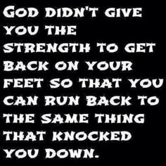 God didn't give you the strength to get back on your feet so you could run back to the same thing that knocked you down.