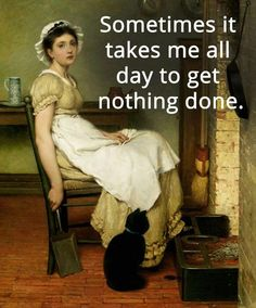 Sometimes it takes me all day to get nothing done.