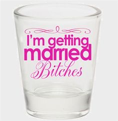 I'm Getting Married Bitches Shot Glass for bachelorette cocktails