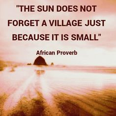 The sun does not forget a village just because it is small. African proverb