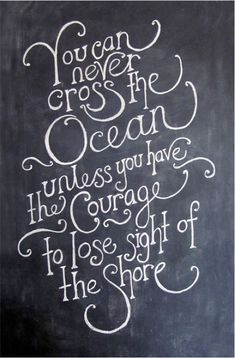 In beautiful script, no less...  Be brave- you can never cross the ocean unless you have the courage to lose sight of the shore.