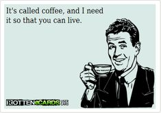 It's called coffee, and I need it so that you can live. Funny Coffee, Coffee Humor, Canning, Live, Memes, Cards, Fictional Characters, Meme, Maps