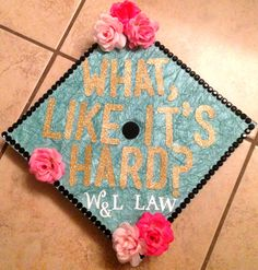 What, Like It's Hard? | Graduation Cap | Floral | Law School | Sparkles | Teal | Gold