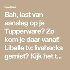 Bah, last van aanslag op je Tupperware? Zo kom je daar vanaf! Libelle tv: livehacks gemist? Kijk het terug op Kijk.nl