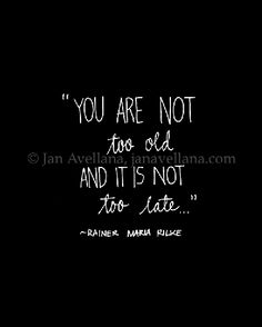 """You Are Not Too Old, and It is Not Too Late.."" ~R. M. Rilke"
