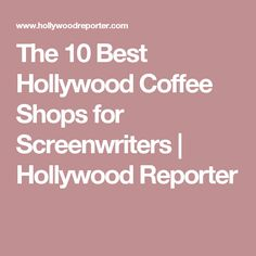 The 10 Best Hollywood Coffee Shops for Screenwriters | Hollywood Reporter