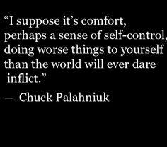"""It's comfort doing worse things to yourself than the world will ever dare inflict."" Chuck Palahniuk"