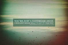 and I'll keep you a daydream a way just hide from a safe place so I never have to loose