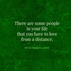 """There are some people in your life, that you have to love from a distance""."