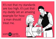 It's not that my standards are too high, it's just that my daddy set an amazing example for how a man should treat me.