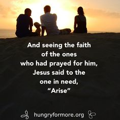 "Intercession: And seeing the faith of the ones who had prayed for their friend, Jesus turned to the one in need, ""Arise""."