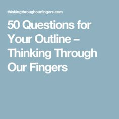 50 Questions for Your Outline – Thinking Through Our Fingers