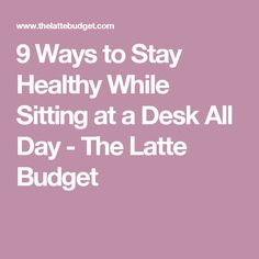 9 Ways to Stay Healthy While Sitting at a Desk All Day - The Latte Budget