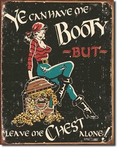 $9.06 Ye Can Have Me Booty But Leave Me Chest Alone Sexy Pirate Distressed Retro Vintage Tin Sign  From Poster Revolution   Get it here: http://astore.amazon.com/ffiilliipp-20/detail/B0013XZANU/178-3643210-8507349