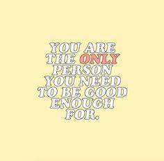 you are the only person you need to be good enough for