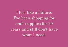 I feel like a failure. I've been shopping for craft supplies for 20 years and still don't have what I need.
