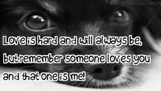Love is hard and will always be, but remember someone loves you and that one is me!
