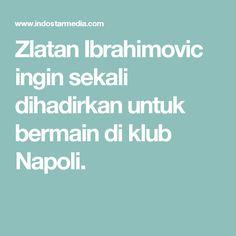 Zlatan Ibrahimovic ingin sekali dihadirkan untuk bermain di klub Napoli.