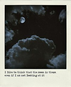 I like to think the moon is there even if I am not looking at it.