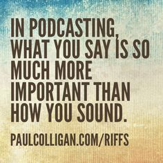 In podcasting what you say is so much more  important than how you sound. http://PaulColligan.com/Riffs