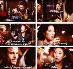 Cristina: I call this the early onset Alzheimer's because you won't remember anything after you drink it. To Shepherd and his genius brain crap. -To Shepherd. Derek: Thank you. Callie: Oh, my god. This is strong. Derek: Yeah, I'm gonna need a scotch. Mark: Yeah, make it two. Cristina: Babies. (7x9)