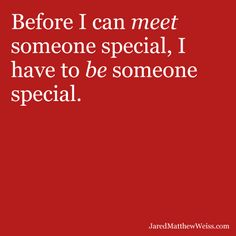 Before I can meet someone special, I have to be someone special.