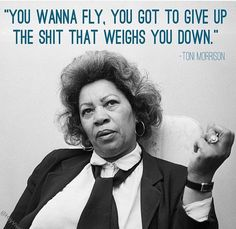 """You wanna fly, you go to give up on the shit that weights you down."" - Toni Morrison"