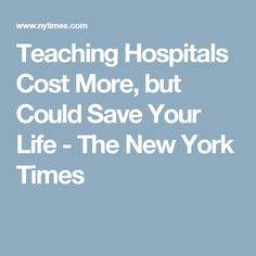 Teaching Hospitals Cost More, but Could Save Your Life - The New York Times