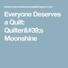 Everyone Deserves a Quilt: Quilter's Moonshine