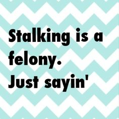 Stalking isn't a felony on Pinterest - it's a public place that you have willingly signed up for the world to see. Just sayin'