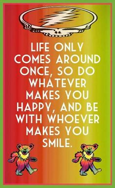 Life only comes around once, so do whatever makes you happy and be with whoever makes you smile! Grateful Dead Quotes, Grateful Dead Image, Make You Smile, Are You Happy, Happy Smile, Poet Quotes, Lyric Quotes, Lyrics, Dead And Company
