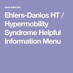 Ehlers-Danlos HT / Hypermobility Syndrome Helpful Information Menu