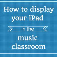 How To Display Your iPad in the Music Classroom