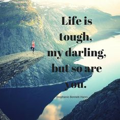 Life is tough, my darling, but so are you!