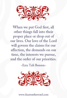 """""""When we put God first, all other things fall into their proper place or drop out of our lives. Our love of the Lord will govern the claims for our affection, the demands on our time, the interests we pursue, and the order of our priorities.""""(Ezra Taft Benson)"""