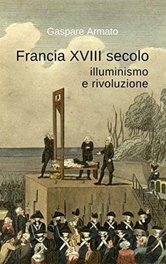 Francia XVIII secolo, illuminismo e rivoluzione di Gaspare Armato, http://www.amazon.it/dp/B00ZHOCZV6/ref=cm_sw_r_pi_dp_PH-Lvb01W9VY3