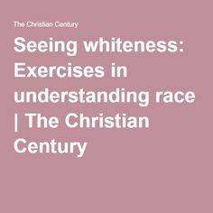 Seeing whiteness: Exercises in understanding race | The Christian Century