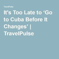 It's Too Late to 'Go to Cuba Before It Changes' | TravelPulse