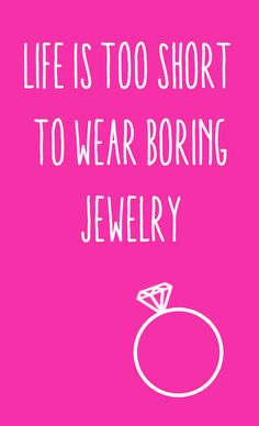 Life is too short to wear boring jewelry.  Do you agree?