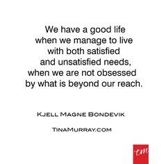 #quoteoftheday #bondevik #goodlife #satisfied #unsatisfied #needs #obsession #reach #tinamurray #designitcommunicateitliveit