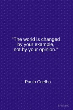 """The world is changed by your example, not by your opinion."" - Paulo Coelho."