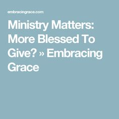 Ministry Matters: More Blessed To Give? » Embracing Grace