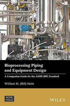 Bioprocessing Piping and Equipment Design: A Companion Guide for the ASME BPE Standard (Wiley-ASME Press Series)