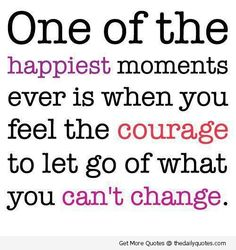 One of the happiest moments ever is when you feel the courage to let go of what you can't change.