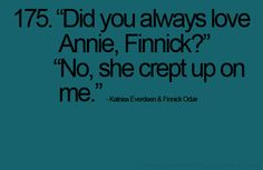 """""""did you always love Annie, Finnick?"""" """"no, she crept up on me."""""""