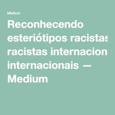 Reconhecendo esteriótipos racistas internacionais — Medium