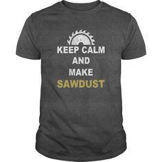 Keep Calm And Make Sawdust Woodworking Shirt