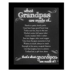 What Grandpas are Made Of  Hands to guide, family pride Giant bear hugs, grand heart tugs Tickles and fun, days in the sun Mischief maker, ball game taker Candy sneaker, hide n' seeker Best fan clapper, after meal napper Tales from the past, memories to last Wisdom to teach, always in reach; Strength in his arms, magical charms Life that inspires, hero to admire Endless love, a gift from above